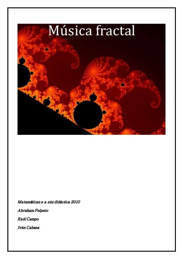 Música fractal Matemáticas e a súa didáctica 2010 Abraham Felpeto Raúl Campo Iván Cabana