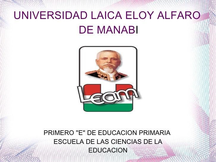 UNIVERSIDAD LAICA ELOY ALFARO DE MANAB I PRIMERO ''E'' DE EDUCACION PRIMARIA  ESCUELA DE LAS CIENCIAS DE LA EDUCACION
