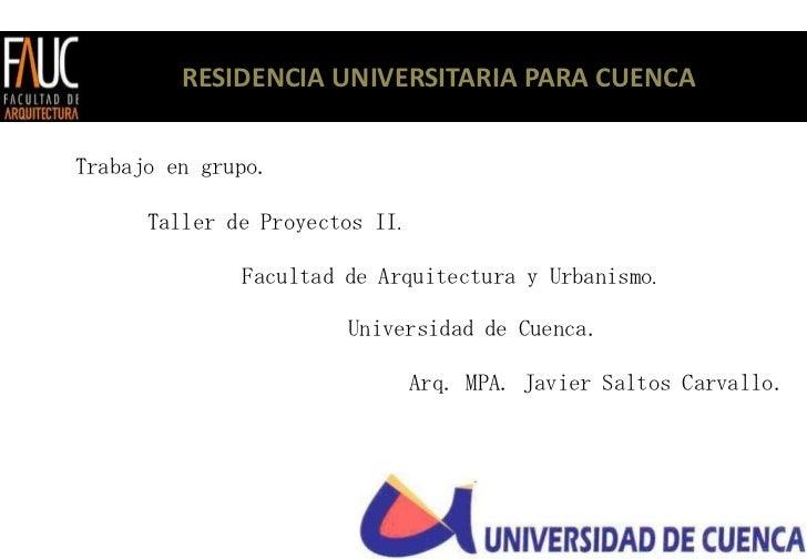 RESIDENCIA UNIVERSITARIA PARA CUENCATrabajo en grupo.      Taller de Proyectos II.              Facultad de Arquitectura y...