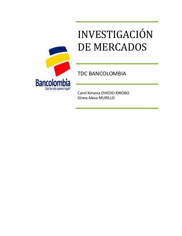 INVESTIGACIÓNDE MERCADOSTDC BANCOLOMBIACarol Ximena OVIEDO IDROBOGinna Alexa MURILLO