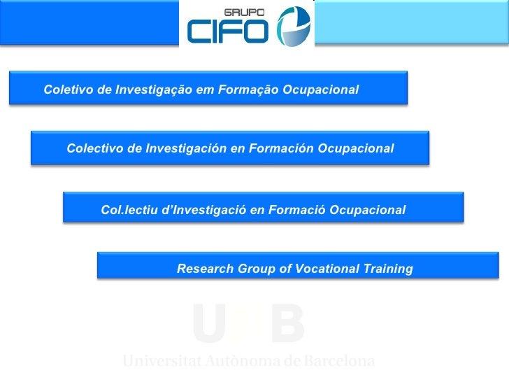 Coletivo de Investigação em Formação Ocupacional  Col.lectiu d'Investigació en  Formació  Ocupacional Research Group of Vo...