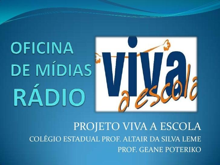 RÁDIO<br />OFICINA DE MÍDIAS <br />PROJETO VIVA A ESCOLA<br />COLÉGIO ESTADUAL PROF. ALTAIR DA SILVA LEME<br />PROF. GEANE...