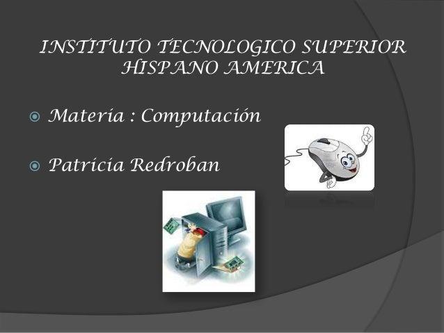 INSTITUTO TECNOLOGICO SUPERIORHISPANO AMERICA Materia : Computación Patricia Redroban