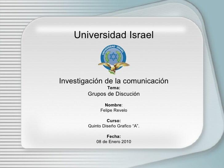 Universidad Israel Investigación de la comunicación Tema: Grupos de Discución Nombre : Felipe Revelo Curso: Quinto Diseño ...