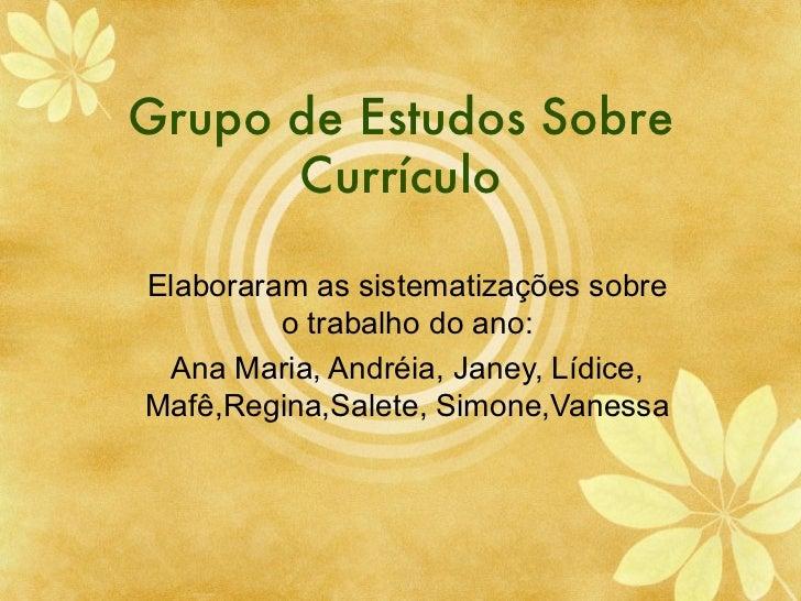 Grupo de Estudos Sobre Curr ículo Elaboraram as sistematiza ções sobre o trabalho do ano: Ana Maria, Andr éia, Janey, Lídi...