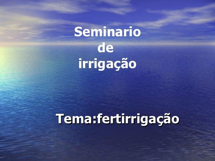 Seminario  de  irrigação <ul><ul><ul><ul><ul><li>Tema:fertirrigação </li></ul></ul></ul></ul></ul>