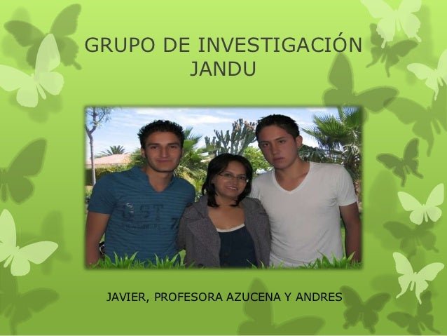 GRUPO DE INVESTIGACIÓN        JANDU JAVIER, PROFESORA AZUCENA Y ANDRES