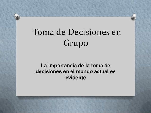 Toma de Decisiones en      Grupo  La importancia de la toma dedecisiones en el mundo actual es            evidente
