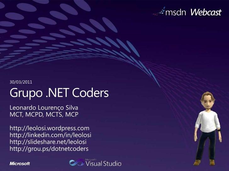30/03/2011<br />Grupo.NET Coders<br />Leonardo Lourenço Silva<br />MCT, MCPD, MCTS, MCP<br />http://leolosi.wordpress.com<...