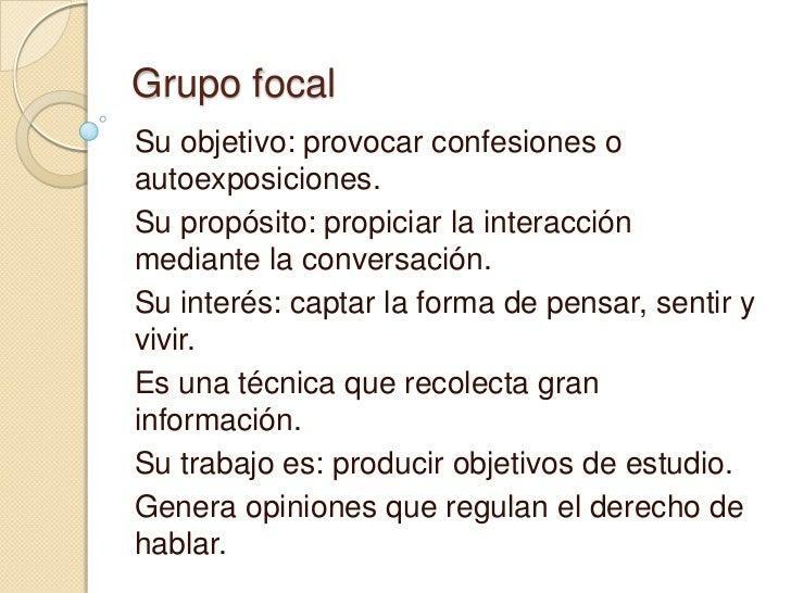 Grupo focalSu objetivo: provocar confesiones oautoexposiciones.Su propósito: propiciar la interacciónmediante la conversac...