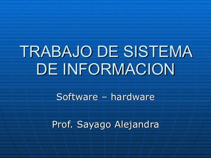 TRABAJO DE SISTEMA DE INFORMACION Software – hardware Prof. Sayago Alejandra