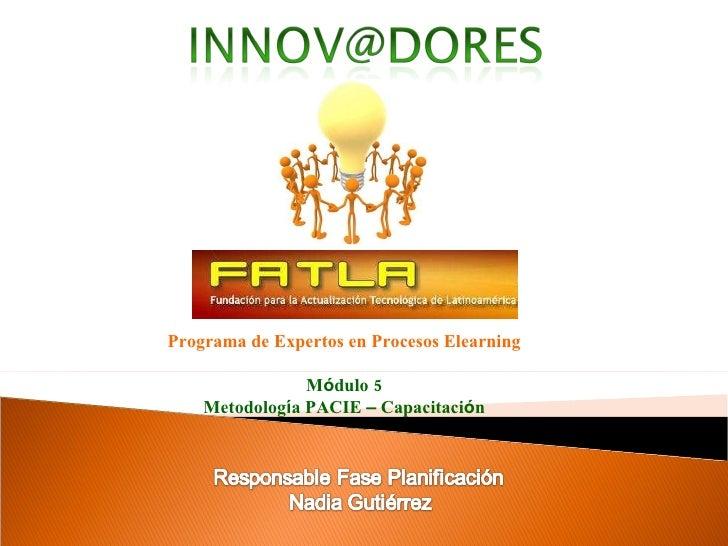 Programa de Expertos en Procesos Elearning M ó dulo 5 Metodolog í a PACIE  –  Capacitaci ó n