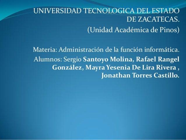 UNIVERSIDAD TECNOLOGICA DEL ESTADODE ZACATECAS.(Unidad Académica de Pinos)Materia: Administración de la función informátic...