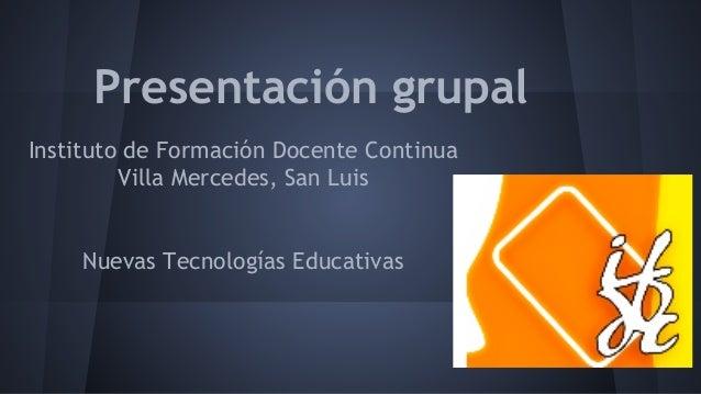 Presentación grupal Instituto de Formación Docente Continua Villa Mercedes, San Luis Nuevas Tecnologías Educativas