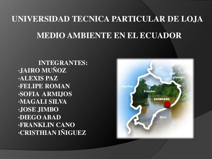 UNIVERSIDAD TECNICA PARTICULAR DE LOJA     MEDIO AMBIENTE EN EL ECUADOR       INTEGRANTES: •JAIRO MUÑOZ •ALEXIS PAZ •FELIP...