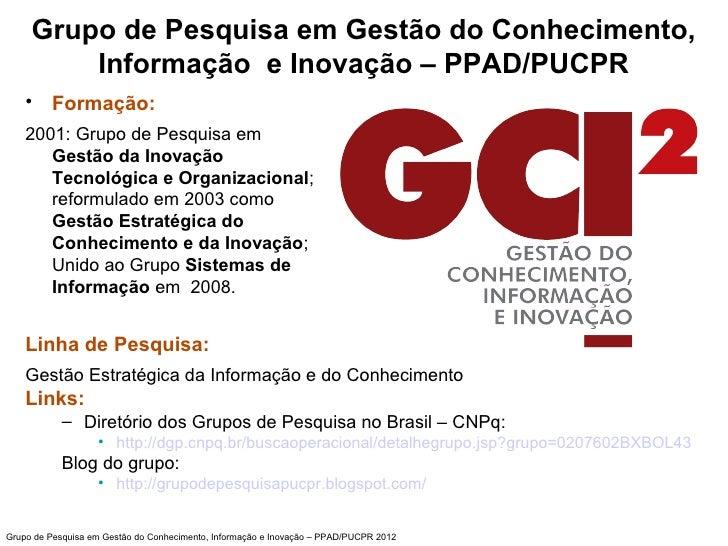 Grupo de Pesquisa em Gestão do Conhecimento,         Informação e Inovação – PPAD/PUCPR    • Formação:    2001: Grupo de P...