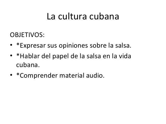 La cultura cubana OBJETIVOS: • *Expresar sus opiniones sobre la salsa. • *Hablar del papel de la salsa en la vida cubana. ...