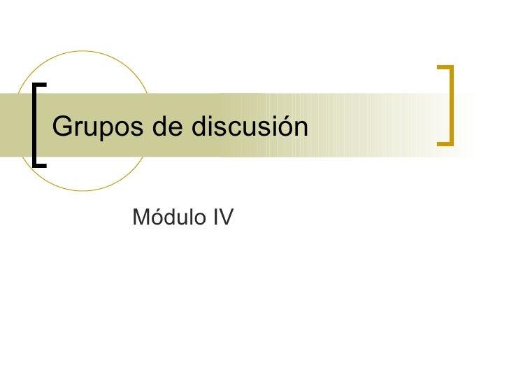 Grupos de discusión Módulo IV