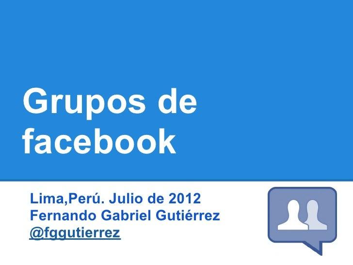 Grupos defacebookLima,Perú. Julio de 2012Fernando Gabriel Gutiérrez@fggutierrez