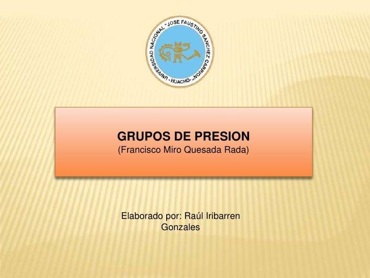 GRUPOS DE PRESION<br />(Francisco Miro Quesada Rada)<br />Elaborado por: Raúl Iribarren Gonzales<br />