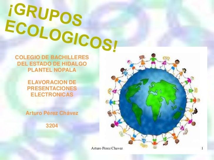 ¡GRUPOS ECOLOGICOS!<br />COLEGIO DE BACHILLERES DEL ESTADO DE HIDALGO PLANTEL NOPALA<br />ELAVORACION DE PRESENTACIONES EL...