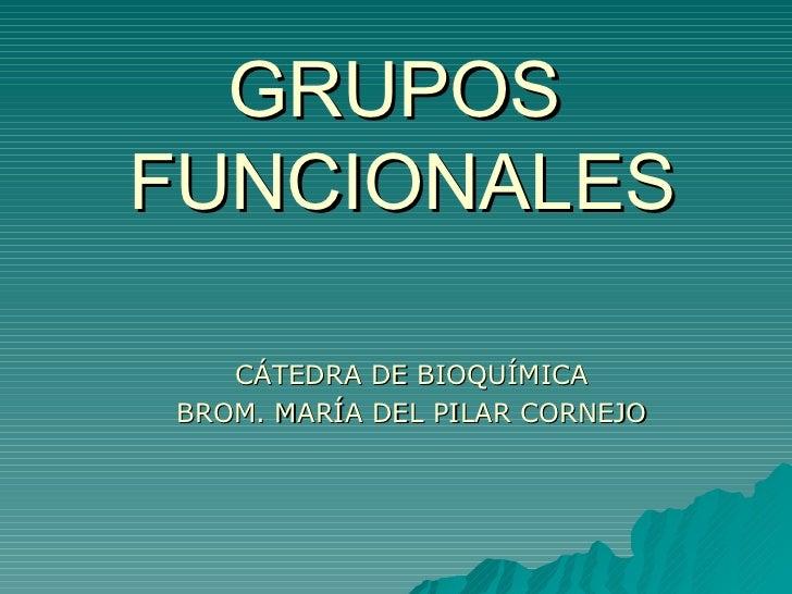 GRUPOS   FUNCIONALES CÁTEDRA DE BIOQUÍMICA BROM. MARÍA DEL PILAR CORNEJO