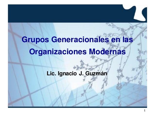 1Grupos Generacionales en lasOrganizaciones ModernasLic. Ignacio J. Guzmán