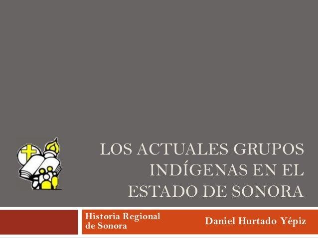 LOS ACTUALES GRUPOS INDÍGENAS EN EL ESTADO DE SONORA Historia Regional de Sonora  Daniel Hurtado Yépiz