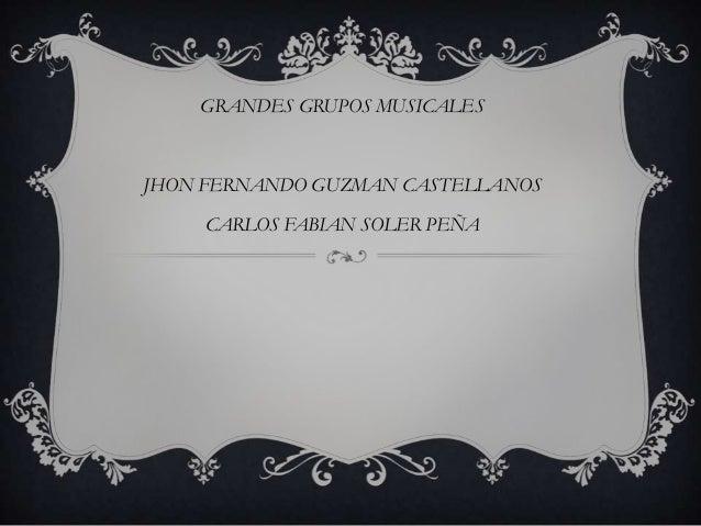 GRANDES GRUPOS MUSICALESJHON FERNANDO GUZMAN CASTELLANOS    CARLOS FABIAN SOLER PEÑA
