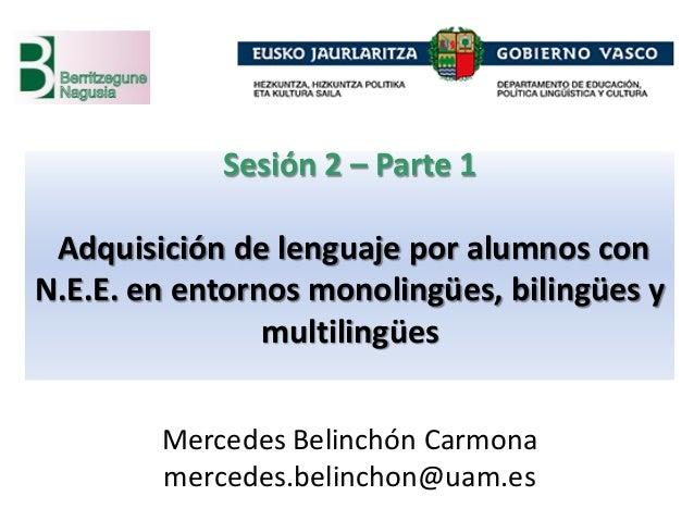 Sesión 2 – Parte 1 Adquisición de lenguaje por alumnos con N.E.E. en entornos monolingües, bilingües y multilingües Merced...