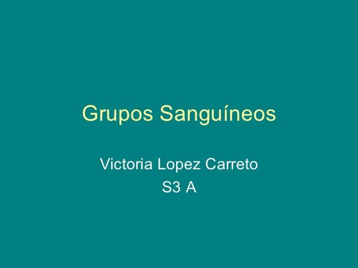 Grupos Sanguíneos Victoria Lopez Carreto S3 A