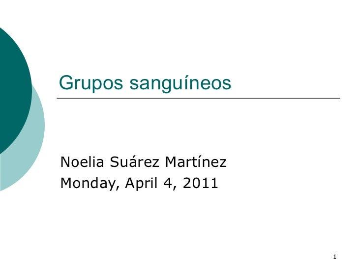 Grupos sanguíneos  Noelia Suárez Martínez Monday, April 4, 2011