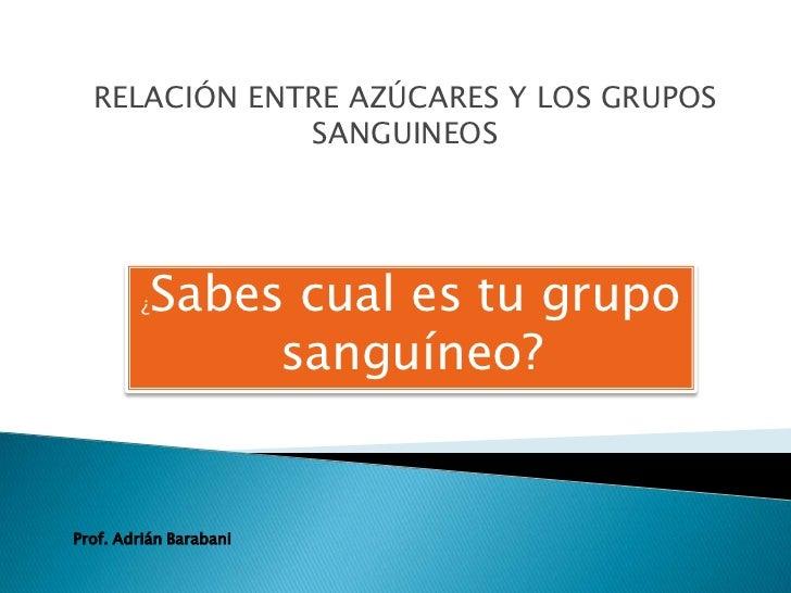 RELACIÓN ENTRE AZÚCARES Y LOS GRUPOS              SANGUINEOS         ¿Sabes cual es tu grupo               sanguíneo?Prof....