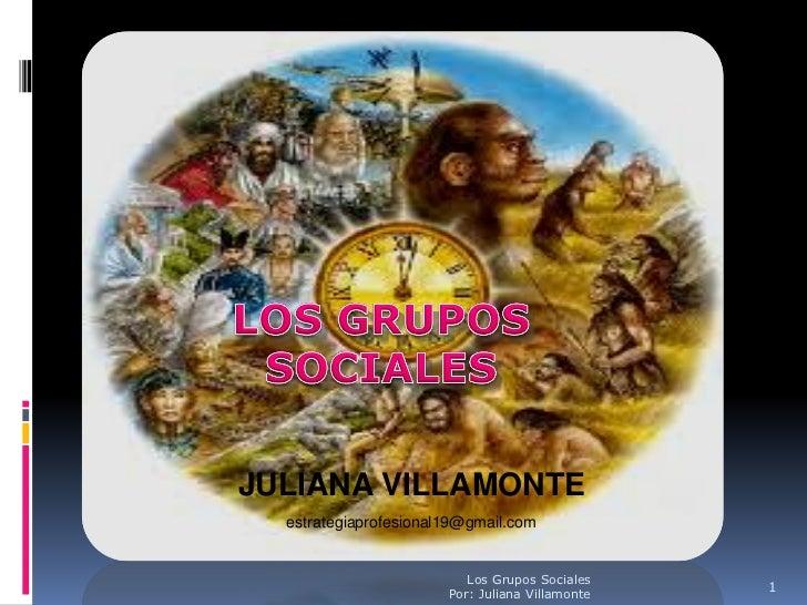 JULIANA VILLAMONTE  estrategiaprofesional19@gmail.com                          Los Grupos Sociales                        ...