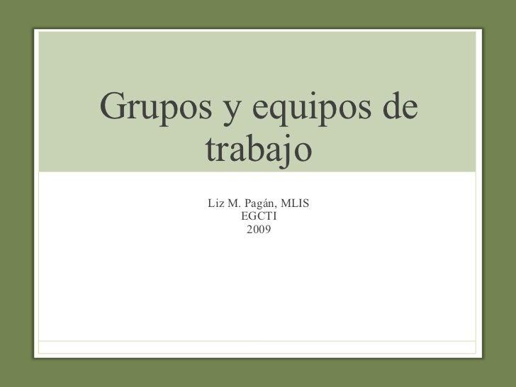 Grupos y equipos de trabajo Liz M. Pagán, MLIS EGCTI 2009