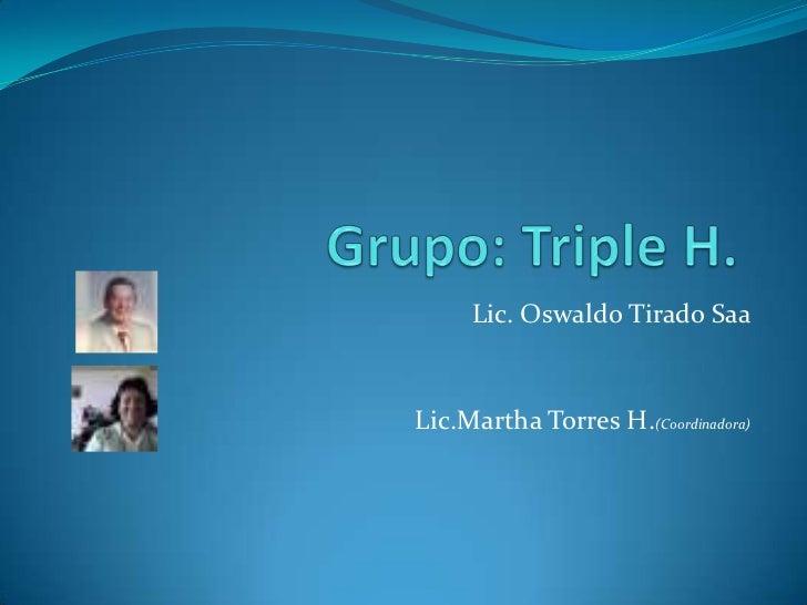 Grupo: Triple H.<br />Lic. Oswaldo Tirado Saa<br />Lic.Martha Torres H.(Coordinadora)<br />