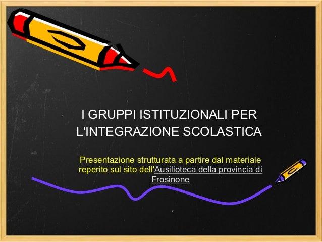 I GRUPPI ISTITUZIONALI PERLINTEGRAZIONE SCOLASTICAPresentazione strutturata a partire dal materialereperito sul sito dellA...