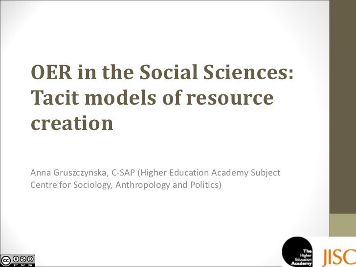 OER in the Social Sciences: Tacit models of resource creation Anna Gruszczynska, C-SAP (Higher Education Academy Subject C...
