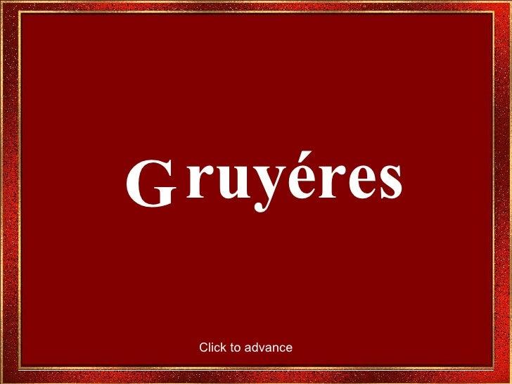 G ruyéres Click to advance