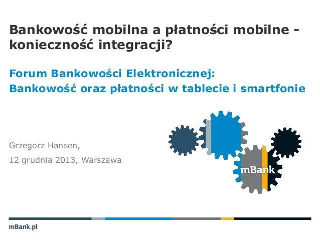 Grzegorz hansen forum bankowosci elektronicznej bankowosc mobilna a platnosci mobilne - koniecznosc integracji_12122013