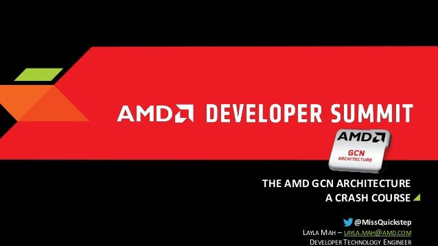 THE AMD GCN ARCHITECTURE A CRASH COURSE @MissQuickstep LAYLA MAH – LAYLA.MAH@AMD.COM DEVELOPER TECHNOLOGY ENGINEER