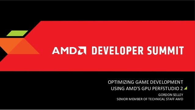 OPTIMIZING	   GAME	   DEVELOPMENT	    USING	   AMD'S	   GPU	   PERFSTUDIO	   2	    GORDON	   SELLEY	    SENIOR	   MEMBER	 ...