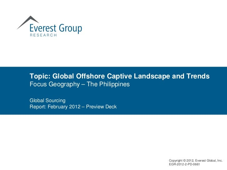 Topic: Global Offshore Captive Landscape and TrendsFocus Geography – The PhilippinesGlobal SourcingReport: February 2012 –...