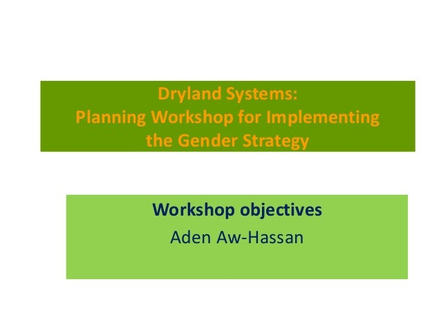 Workshop objectives Aden Aw-Hassan Dryland Systems: Planning Workshop for Implementing the Gender Strategy