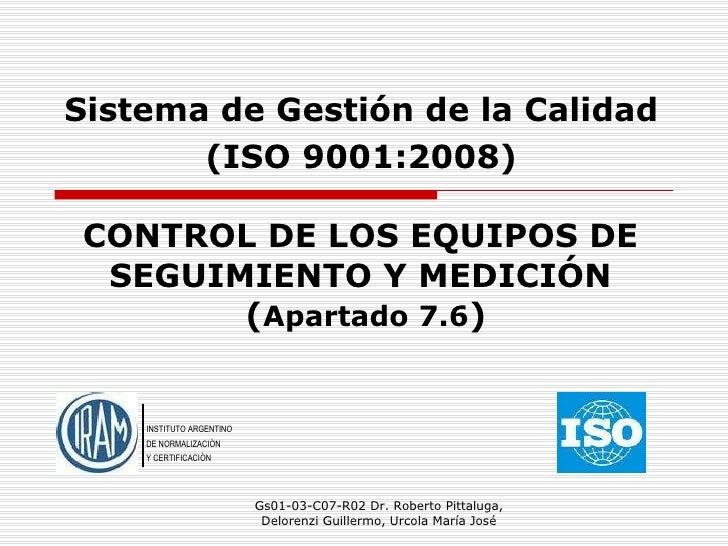 CONTROL DE LOS EQUIPOS DE SEGUIMIENTO Y MEDICIÓN   ( Apartado   7.6 ) Gs01-03-C07-R02 Dr. Roberto Pittaluga, Delorenzi Gui...