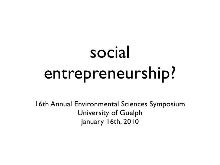 social   entrepreneurship? 16th Annual Environmental Sciences Symposium              University of Guelph               Ja...