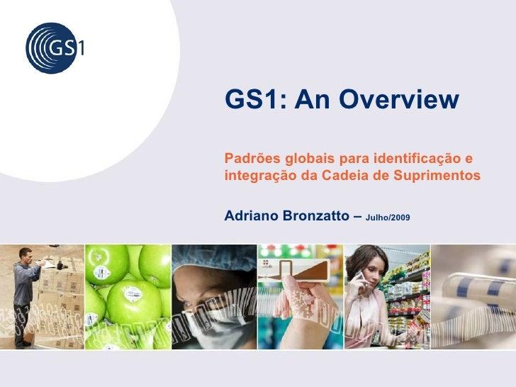 GS1: An Overview Padrões globais para identificação e integração da Cadeia de Suprimentos  Adriano Bronzatto – Julho/2009