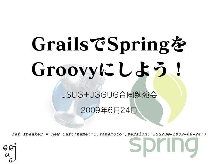 "GrailsでSpringを Groovyにしよう! JSUG+JGGUG合同勉強会 2009年6月24日 def speaker = new Cast(name:""T.Yamamoto"",version:""JSG2UG-2009-06-24"")"