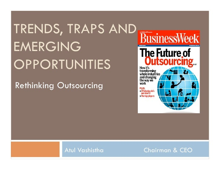 TRENDS, TRAPS AND EMERGING OPPORTUNITIES Rethinking Outsourcing                 Atul Vashistha   Chairman & CEO