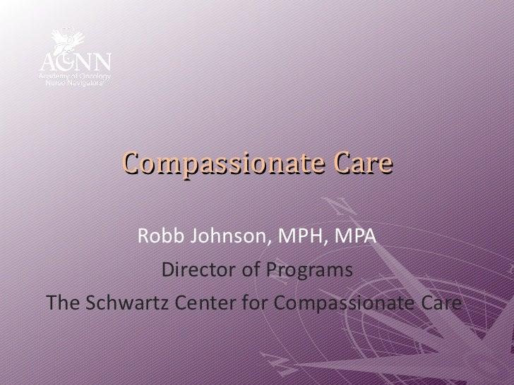 Compassionate Care Robb Johnson, MPH, MPA Director of Programs The Schwartz Center for Compassionate Care